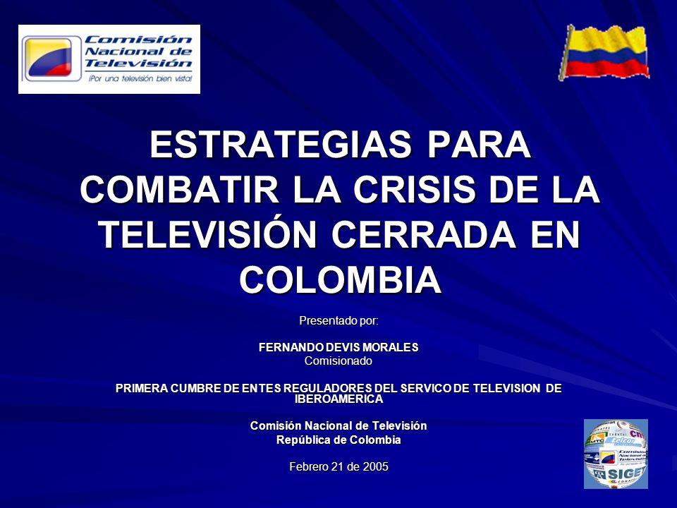 ESTRATEGIAS PARA COMBATIR LA CRISIS DE LA TELEVISIÓN CERRADA EN COLOMBIA Presentado por: FERNANDO DEVIS MORALES Comisionado PRIMERA CUMBRE DE ENTES RE