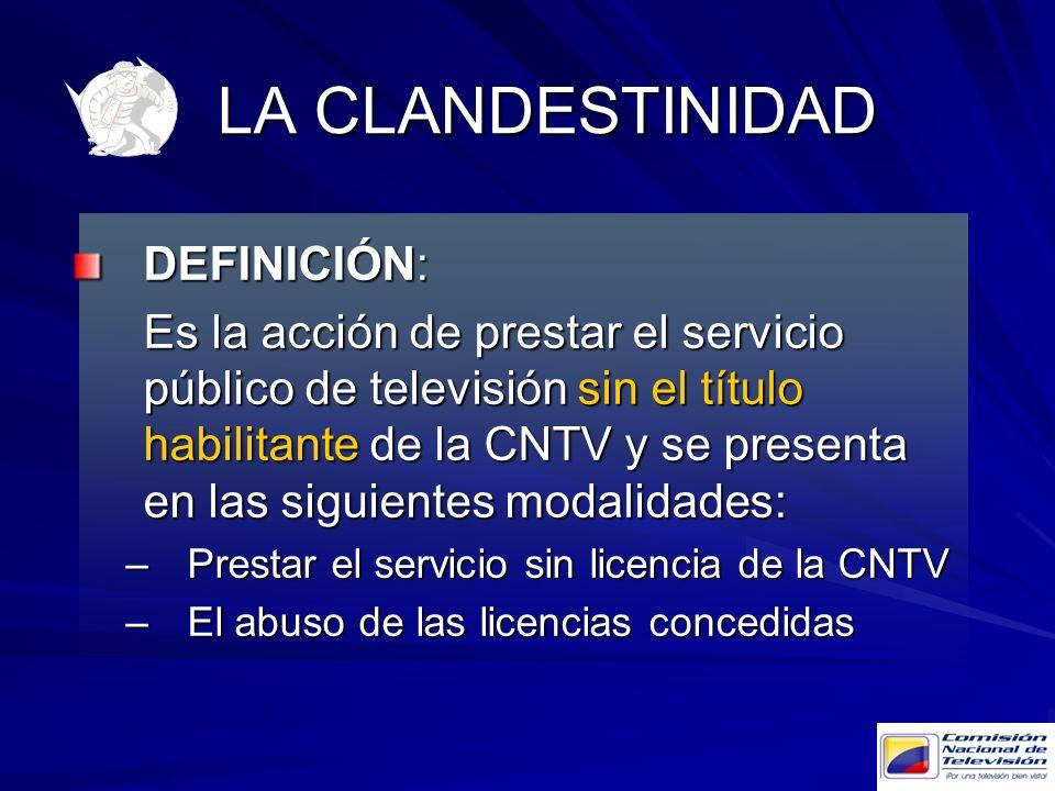 LA CLANDESTINIDAD DEFINICIÓN: Es la acción de prestar el servicio público de televisión sin el título habilitante de la CNTV y se presenta en las sigu