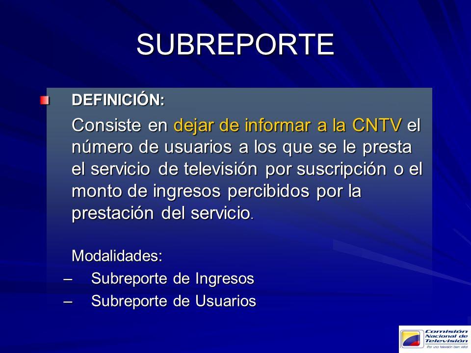 SUBREPORTE DEFINICIÓN: Consiste en dejar de informar a la CNTV el número de usuarios a los que se le presta el servicio de televisión por suscripción