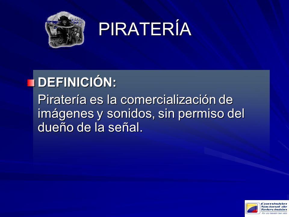 PIRATERÍA DEFINICIÓN: Piratería es la comercialización de imágenes y sonidos, sin permiso del dueño de la señal.