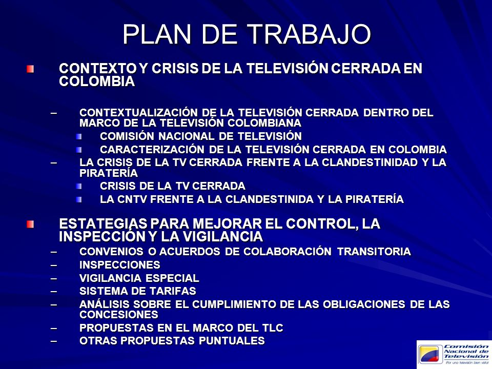 PLAN DE TRABAJO CONTEXTO Y CRISIS DE LA TELEVISIÓN CERRADA EN COLOMBIA –CONTEXTUALIZACIÓN DE LA TELEVISIÓN CERRADA DENTRO DEL MARCO DE LA TELEVISIÓN COLOMBIANA COMISIÓN NACIONAL DE TELEVISIÓN CARACTERIZACIÓN DE LA TELEVISIÓN CERRADA EN COLOMBIA –LA CRISIS DE LA TV CERRADA FRENTE A LA CLANDESTINIDAD Y LA PIRATERÍA CRISIS DE LA TV CERRADA LA CNTV FRENTE A LA CLANDESTINIDA Y LA PIRATERÍA PROPUESTA DE ESTATEGIAS PARA SUPERAR LA CRISIS –CONVENIOS O ACUERDOS DE COLABORACIÓN TRANSITORIA –INSPECCIONES –VIGILANCIA ESPECIAL –SISTEMA DE TARIFAS –ANÁLISIS SOBRE EL CUMPLIMIENTO DE LAS OBLIGACIONES DE LAS CONCESIONES –PROPUESTAS EN EL MARCO DEL TLC –OTRAS PROPUESTAS PUNTUALES