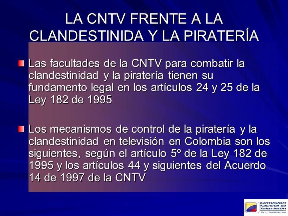 LA CNTV FRENTE A LA CLANDESTINIDA Y LA PIRATERÍA Las facultades de la CNTV para combatir la clandestinidad y la piratería tienen su fundamento legal e