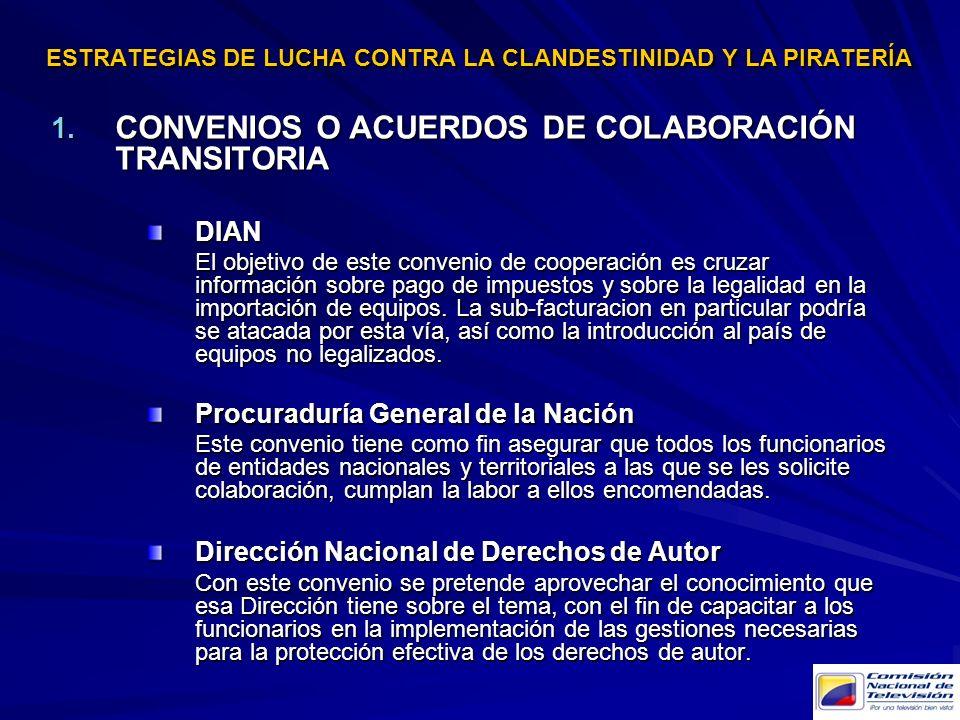 ESTRATEGIAS DE LUCHA CONTRA LA CLANDESTINIDAD Y LA PIRATERÍA 1. CONVENIOS O ACUERDOS DE COLABORACIÓN TRANSITORIA DIAN El objetivo de este convenio de