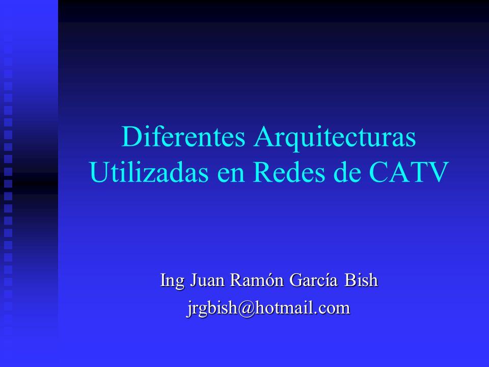 Diferentes Arquitecturas Utilizadas en Redes de CATV Ing Juan Ramón García Bish jrgbish@hotmail.com