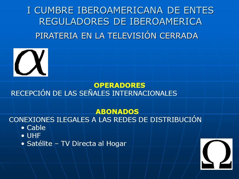 I CUMBRE IBEROAMERICANA DE ENTES REGULADORES DE IBEROAMERICA PIRATERIA EN LA TELEVISIÓN CERRADA ABONADOS CONEXIONES ILEGALES A LAS REDES DE DISTRIBUCIÓN Cable UHF Satélite – TV Directa al Hogar OPERADORES RECEPCIÓN DE LAS SEÑALES INTERNACIONALES
