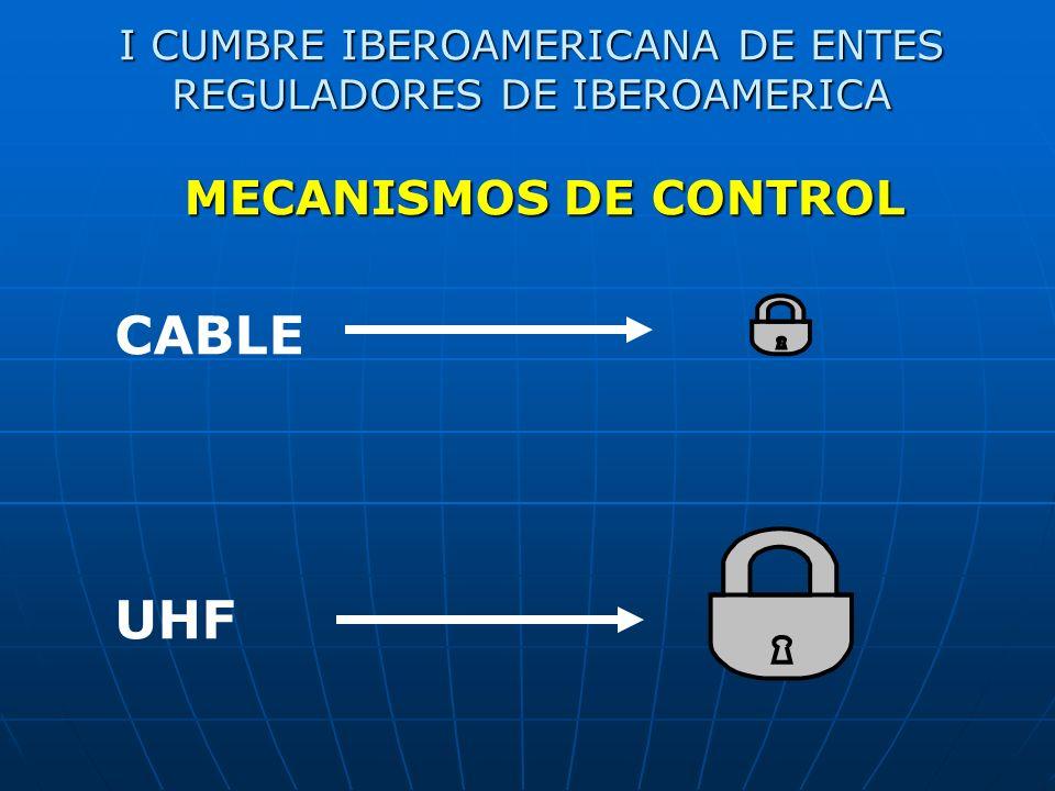I CUMBRE IBEROAMERICANA DE ENTES REGULADORES DE IBEROAMERICA CABLE UHF MECANISMOS DE CONTROL