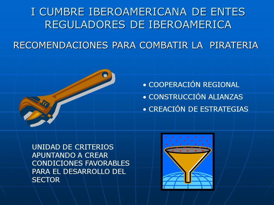 I CUMBRE IBEROAMERICANA DE ENTES REGULADORES DE IBEROAMERICA COOPERACIÓN REGIONAL CONSTRUCCIÓN ALIANZAS CREACIÓN DE ESTRATEGIAS RECOMENDACIONES PARA COMBATIR LA PIRATERIA UNIDAD DE CRITERIOS APUNTANDO A CREAR CONDICIONES FAVORABLES PARA EL DESARROLLO DEL SECTOR