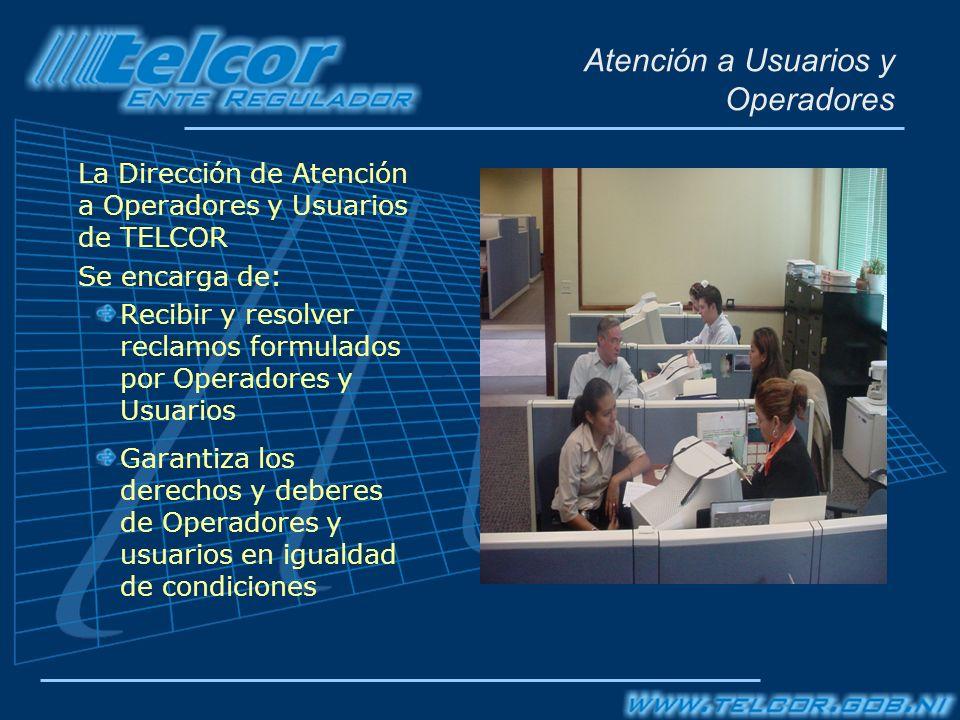Atención a Usuarios y Operadores La Dirección de Atención a Operadores y Usuarios de TELCOR Se encarga de: Recibir y resolver reclamos formulados por Operadores y Usuarios Garantiza los derechos y deberes de Operadores y usuarios en igualdad de condiciones