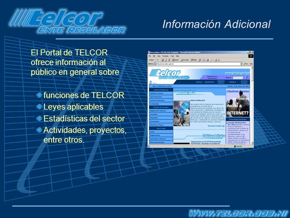 Información Adicional El Portal de TELCOR ofrece información al público en general sobre funciones de TELCOR Leyes aplicables Estadísticas del sector Actividades, proyectos, entre otros.