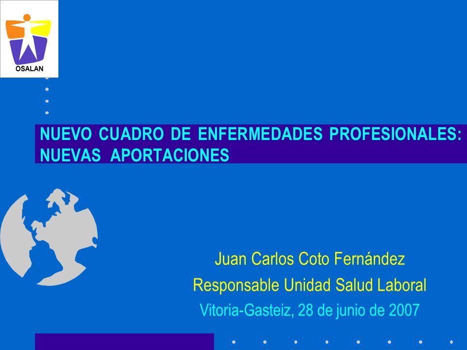 NUEVO CUADRO DE ENFERMEDADES PROFESIONALES: NUEVAS APORTACIONES Juan Carlos Coto Fernández Responsable Unidad Salud Laboral Vitoria-Gasteiz, 28 de jun