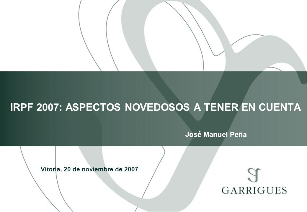 IRPF 2007: ASPECTOS NOVEDOSOS A TENER EN CUENTA Vitoria, 20 de noviembre de 2007 José Manuel Peña