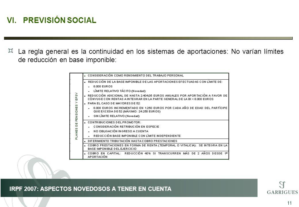 11 IRPF 2007: ASPECTOS NOVEDOSOS A TENER EN CUENTA VI.PREVISIÓN SOCIAL ³ La regla general es la continuidad en los sistemas de aportaciones: No varían
