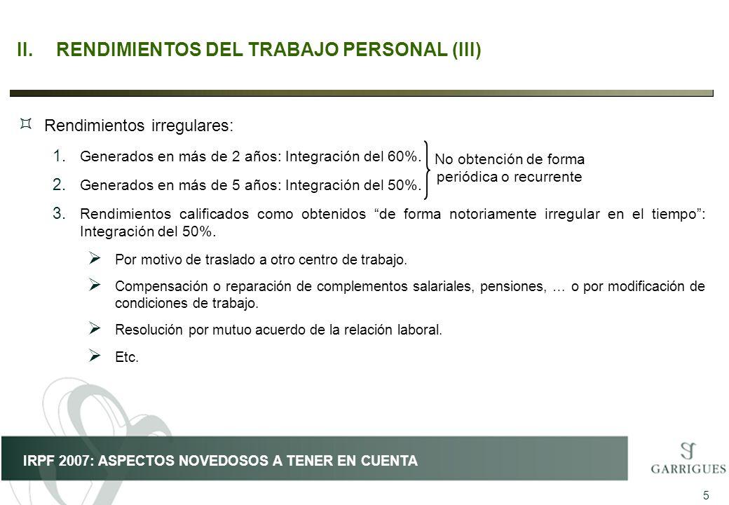 5 IRPF 2007: ASPECTOS NOVEDOSOS A TENER EN CUENTA II.RENDIMIENTOS DEL TRABAJO PERSONAL (III) ³ Rendimientos irregulares: 1. Generados en más de 2 años