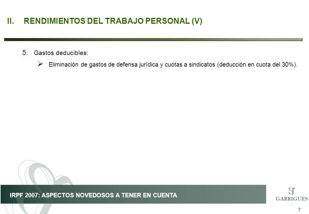 7 IRPF 2007: ASPECTOS NOVEDOSOS A TENER EN CUENTA II.RENDIMIENTOS DEL TRABAJO PERSONAL (V) 5. Gastos deducibles: Eliminación de gastos de defensa jurí