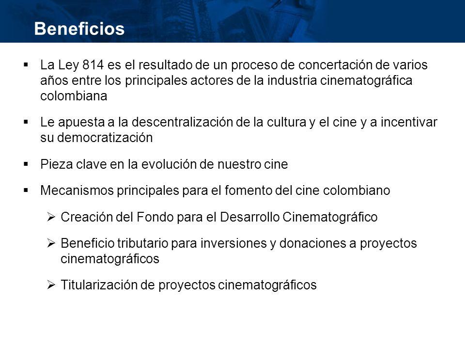 inisterio de Cultura República de Colombia Beneficios La Ley 814 es el resultado de un proceso de concertación de varios años entre los principales actores de la industria cinematográfica colombiana Le apuesta a la descentralización de la cultura y el cine y a incentivar su democratización Pieza clave en la evolución de nuestro cine Mecanismos principales para el fomento del cine colombiano Creación del Fondo para el Desarrollo Cinematográfico Beneficio tributario para inversiones y donaciones a proyectos cinematográficos Titularización de proyectos cinematográficos