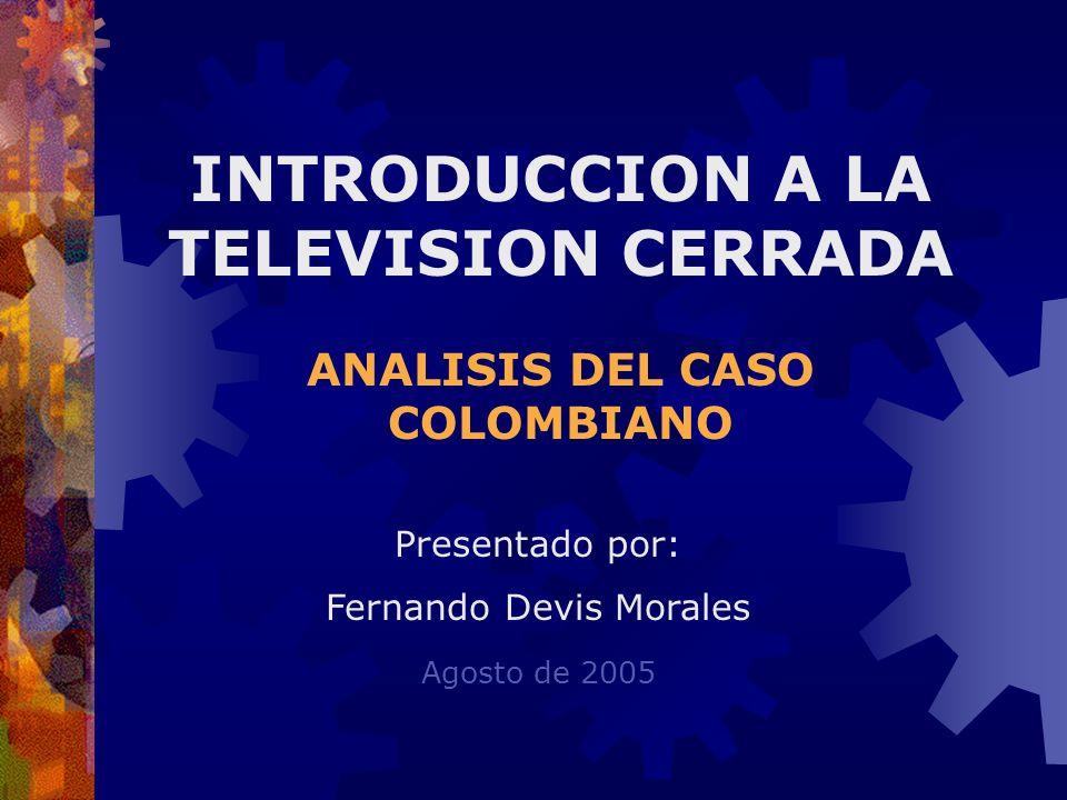 INTRODUCCION A LA TELEVISION CERRADA ANALISIS DEL CASO COLOMBIANO Presentado por: Fernando Devis Morales Agosto de 2005
