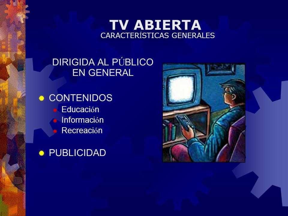 TV ABIERTA DIRIGIDA AL P Ú BLICO EN GENERAL CONTENIDOS Educaci ó n Informaci ó n Recreaci ó n PUBLICIDAD CARACTER Í STICAS GENERALES