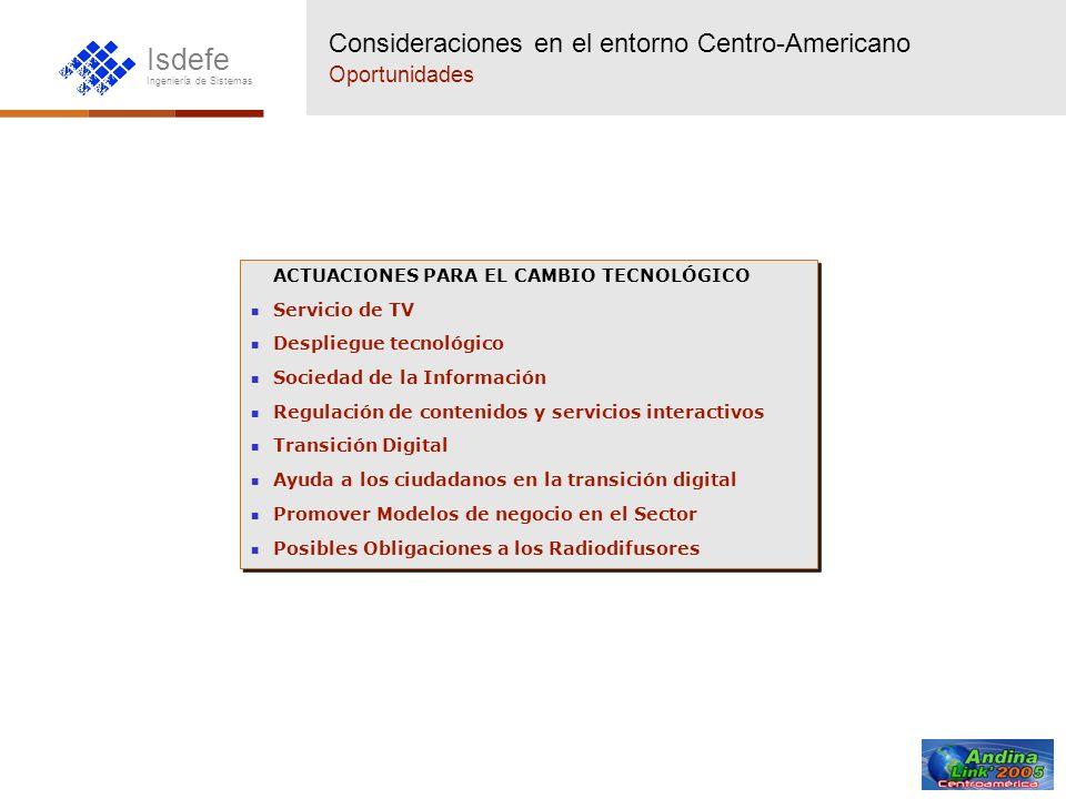 Isdefe Ingeniería de Sistemas Consideraciones en el entorno Centro-Americano Oportunidades ACTUACIONES PARA EL CAMBIO TECNOLÓGICO Servicio de TV Despl
