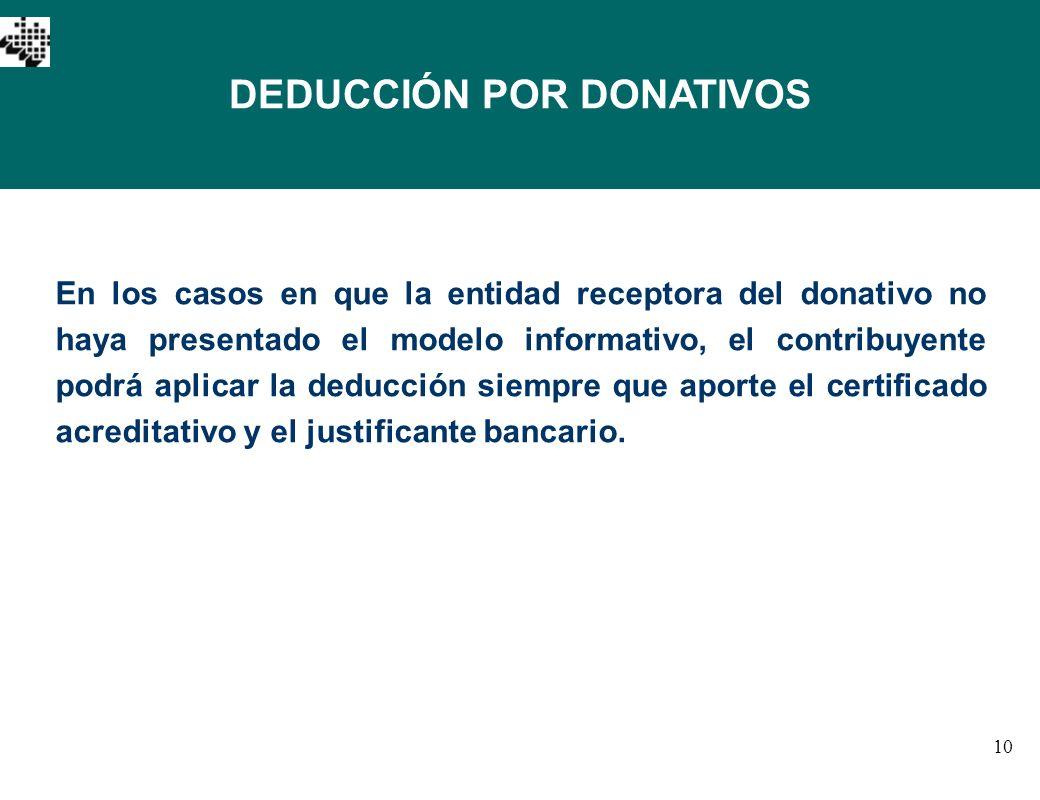 10 DEDUCCIÓN POR DONATIVOS En los casos en que la entidad receptora del donativo no haya presentado el modelo informativo, el contribuyente podrá apli