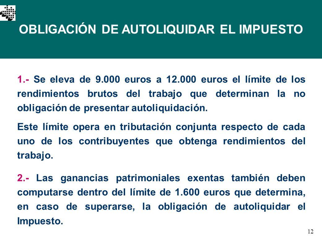 12 OBLIGACIÓN DE AUTOLIQUIDAR EL IMPUESTO 1.- Se eleva de 9.000 euros a 12.000 euros el límite de los rendimientos brutos del trabajo que determinan l