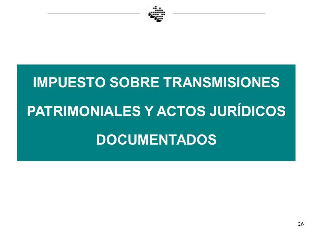 26 IMPUESTO SOBRE TRANSMISIONES PATRIMONIALES Y ACTOS JURÍDICOS DOCUMENTADOS