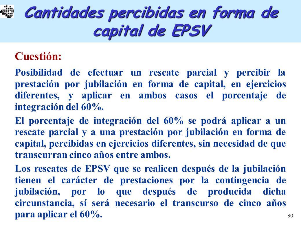 30 Cantidades percibidas en forma de capital de EPSV Cuestión: Posibilidad de efectuar un rescate parcial y percibir la prestación por jubilación en f