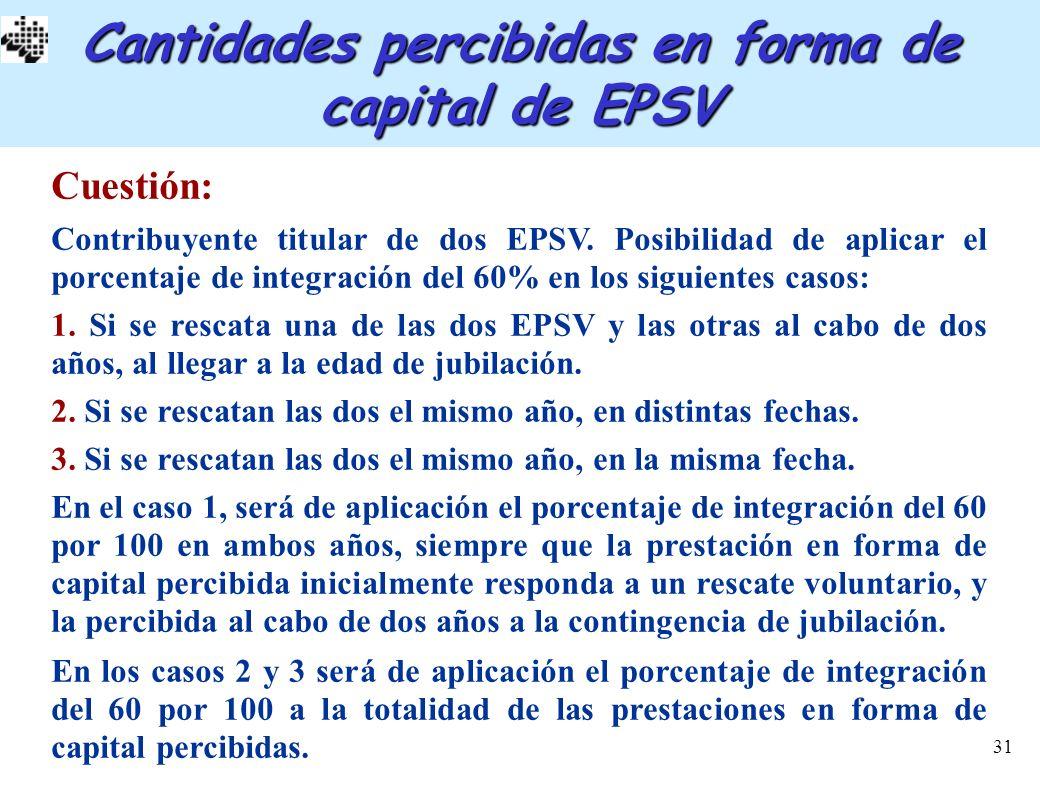 31 Cantidades percibidas en forma de capital de EPSV Cuestión: Contribuyente titular de dos EPSV. Posibilidad de aplicar el porcentaje de integración