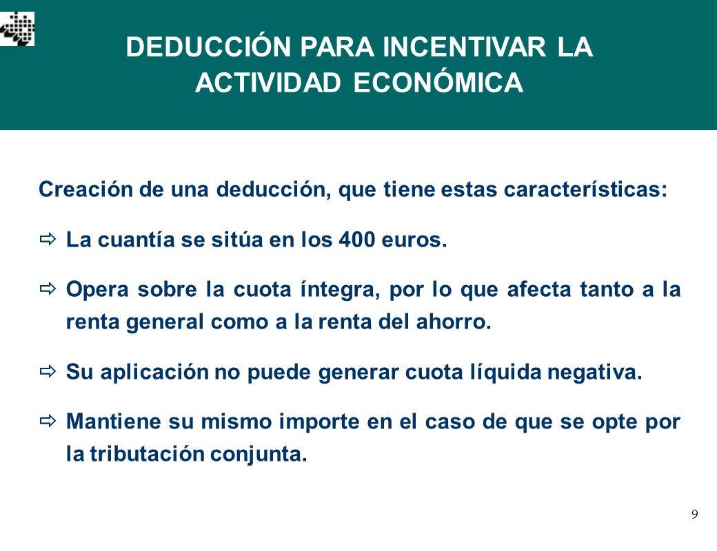 9 DEDUCCIÓN PARA INCENTIVAR LA ACTIVIDAD ECONÓMICA Creación de una deducción, que tiene estas características: La cuantía se sitúa en los 400 euros. O