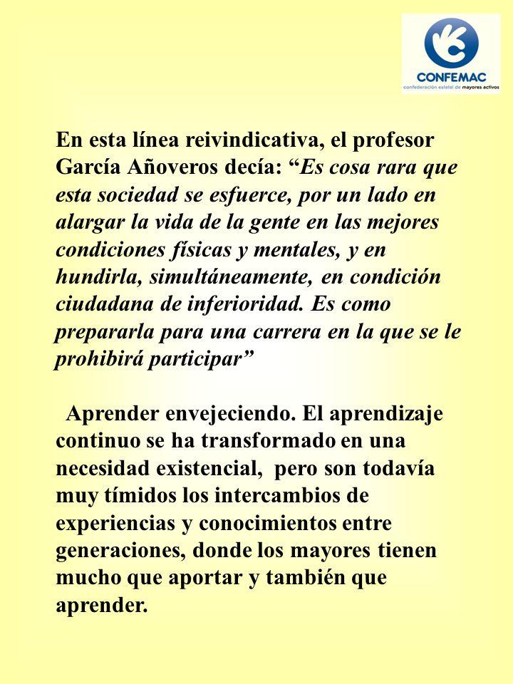 En esta línea reivindicativa, el profesor García Añoveros decía: Es cosa rara que esta sociedad se esfuerce, por un lado en alargar la vida de la gente en las mejores condiciones físicas y mentales, y en hundirla, simultáneamente, en condición ciudadana de inferioridad.