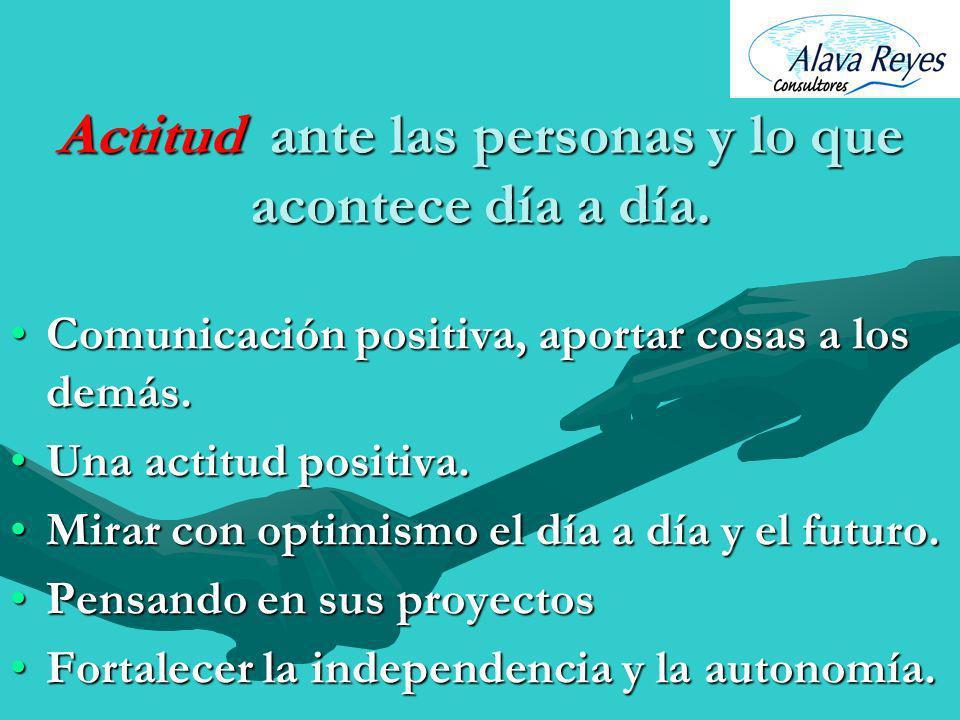Actitud ante las personas y lo que acontece día a día. Comunicación positiva, aportar cosas a los demás.Comunicación positiva, aportar cosas a los dem
