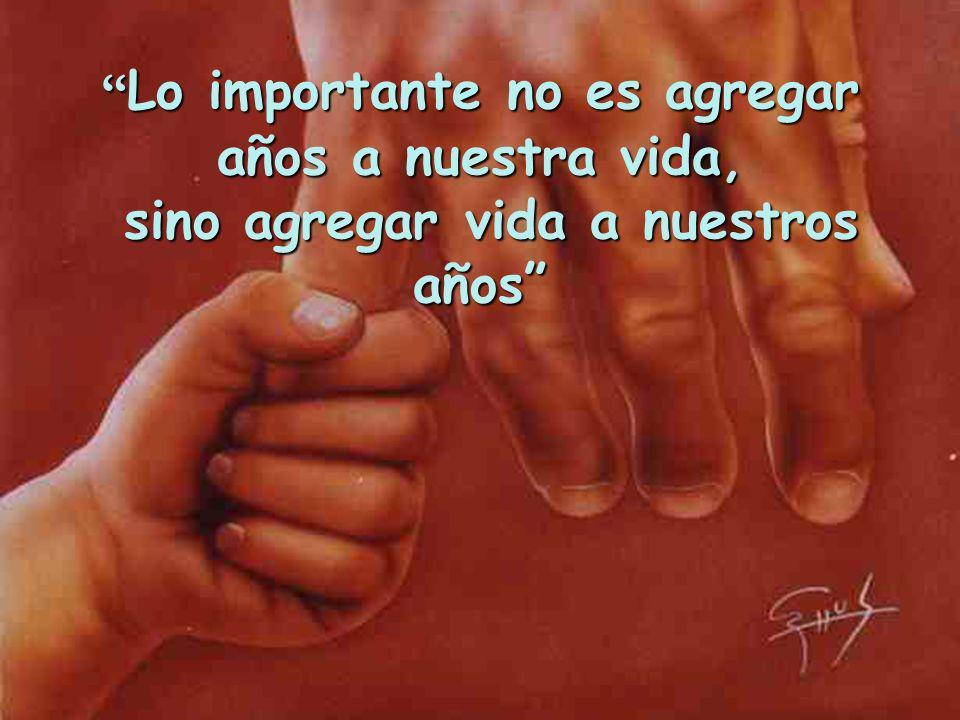 Lo importante no es agregar años a nuestra vida, sino agregar vida a nuestros años Lo importante no es agregar años a nuestra vida, sino agregar vida