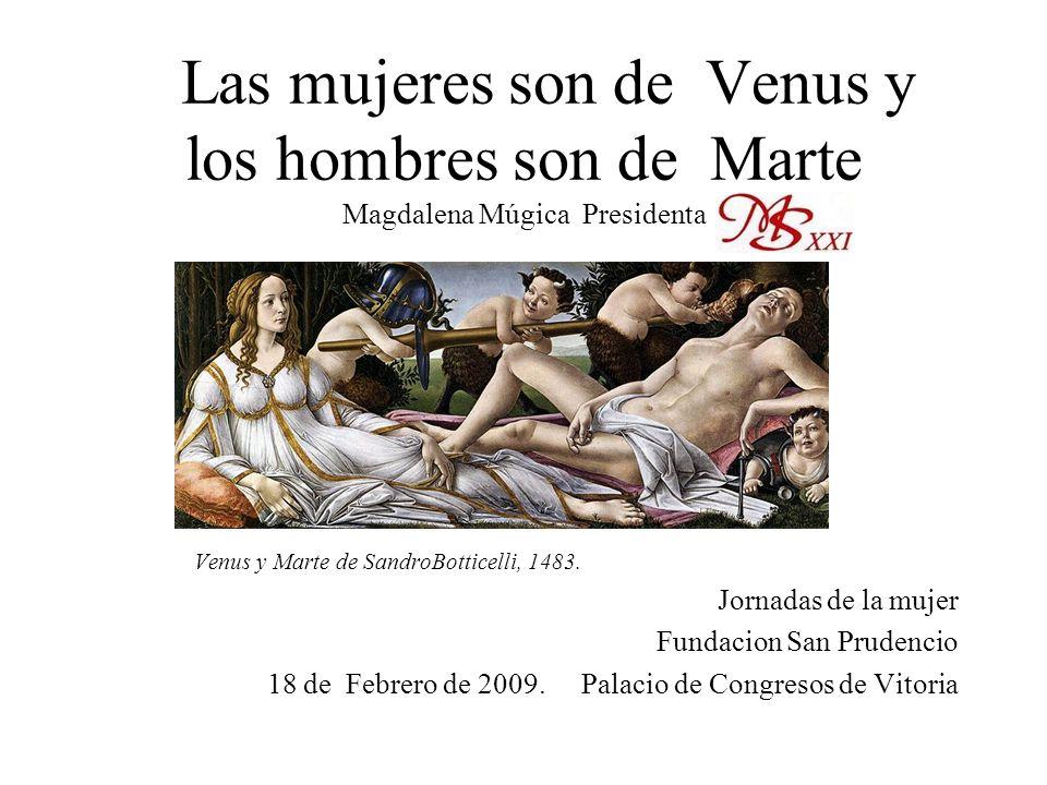 Las mujeres son de Venus y los hombres son de Marte Magdalena Múgica Presidenta Venus y Marte de SandroBotticelli, 1483. Jornadas de la mujer Fundacio