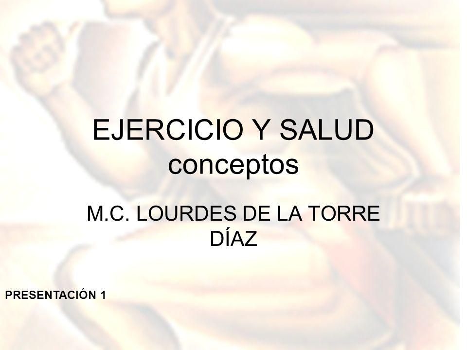 EJERCICIO Y SALUD conceptos M.C. LOURDES DE LA TORRE DÍAZ PRESENTACIÓN 1