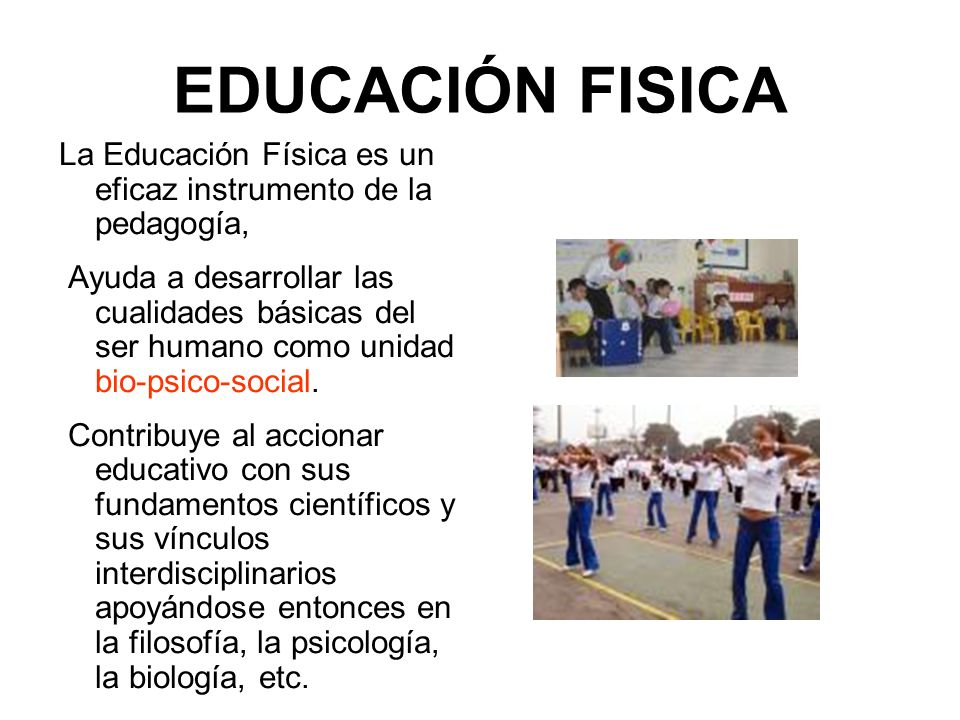 EDUCACIÓN FISICA La Educación Física es un eficaz instrumento de la pedagogía, Ayuda a desarrollar las cualidades básicas del ser humano como unidad b