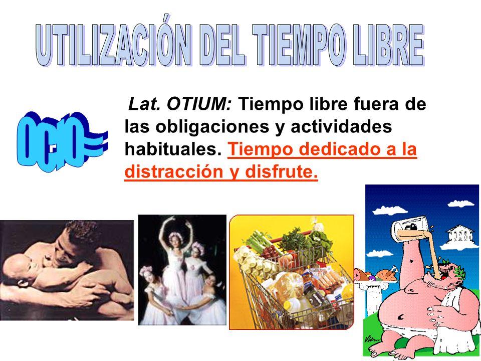 Lat. OTIUM: Tiempo libre fuera de las obligaciones y actividades habituales. Tiempo dedicado a la distracción y disfrute.