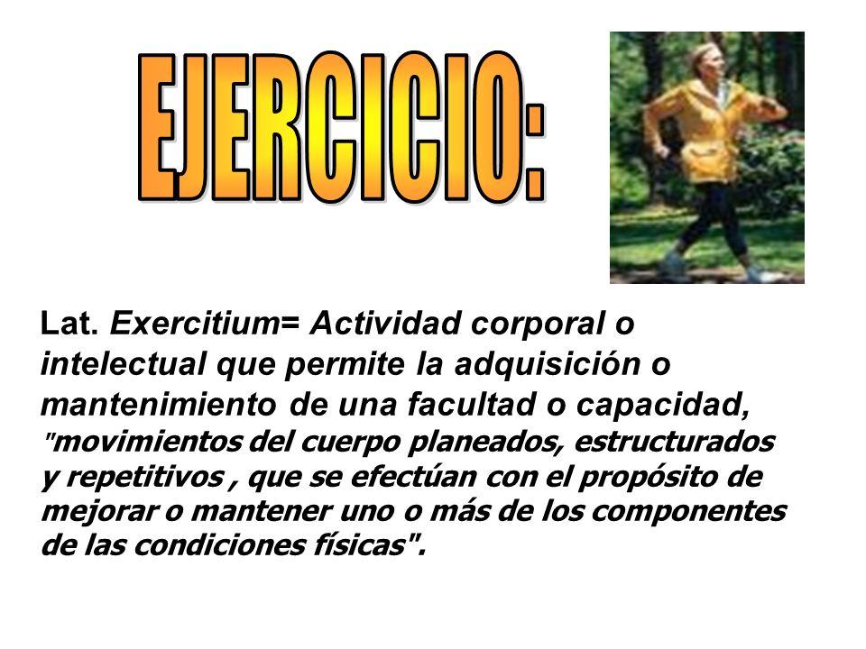 Lat. Exercitium= Actividad corporal o intelectual que permite la adquisición o mantenimiento de una facultad o capacidad,