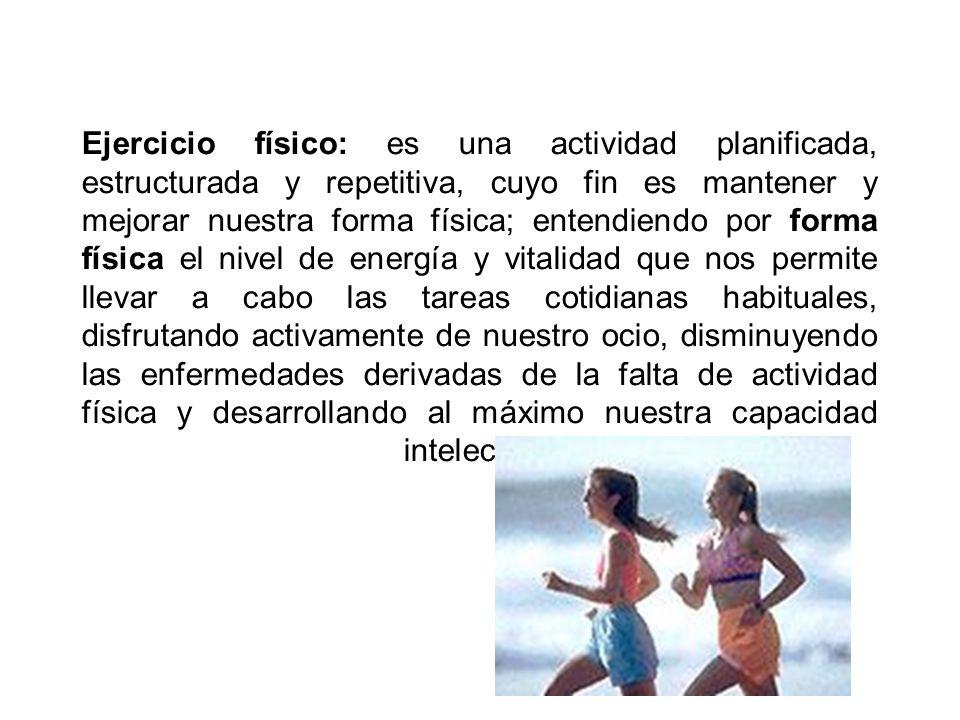 Ejercicio físico: es una actividad planificada, estructurada y repetitiva, cuyo fin es mantener y mejorar nuestra forma física; entendiendo por forma