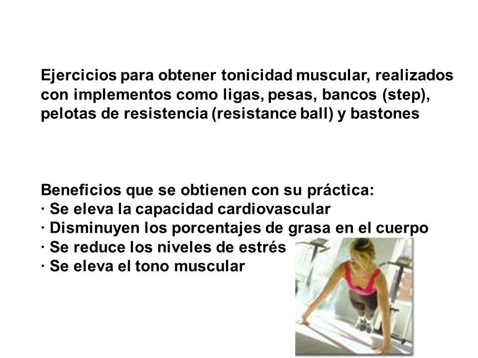 Ejercicios para obtener tonicidad muscular, realizados con implementos como ligas, pesas, bancos (step), pelotas de resistencia (resistance ball) y ba