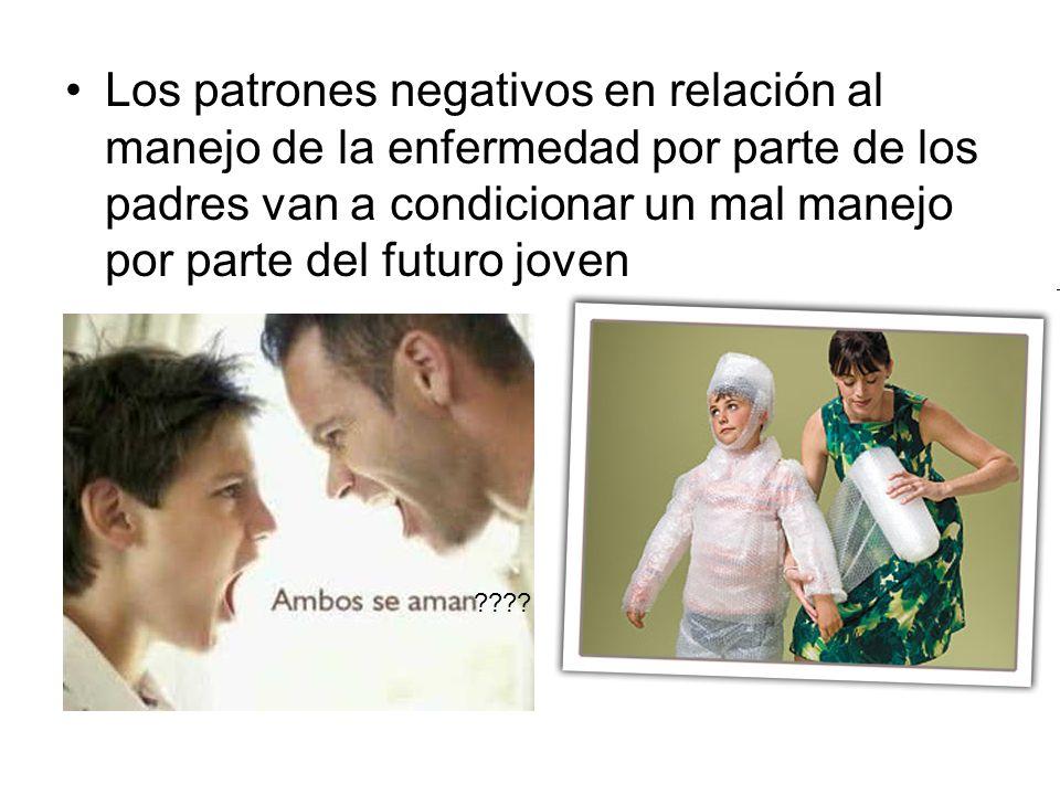 Los patrones negativos en relación al manejo de la enfermedad por parte de los padres van a condicionar un mal manejo por parte del futuro joven ????