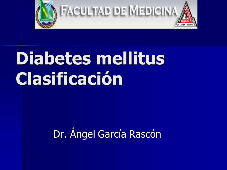 Diabetes mellitus Clasificación Dr. Ángel García Rascón
