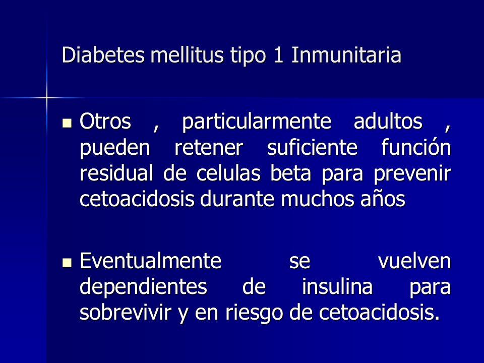 Diabetes mellitus tipo 1 Inmunitaria Otros, particularmente adultos, pueden retener suficiente función residual de celulas beta para prevenir cetoacid