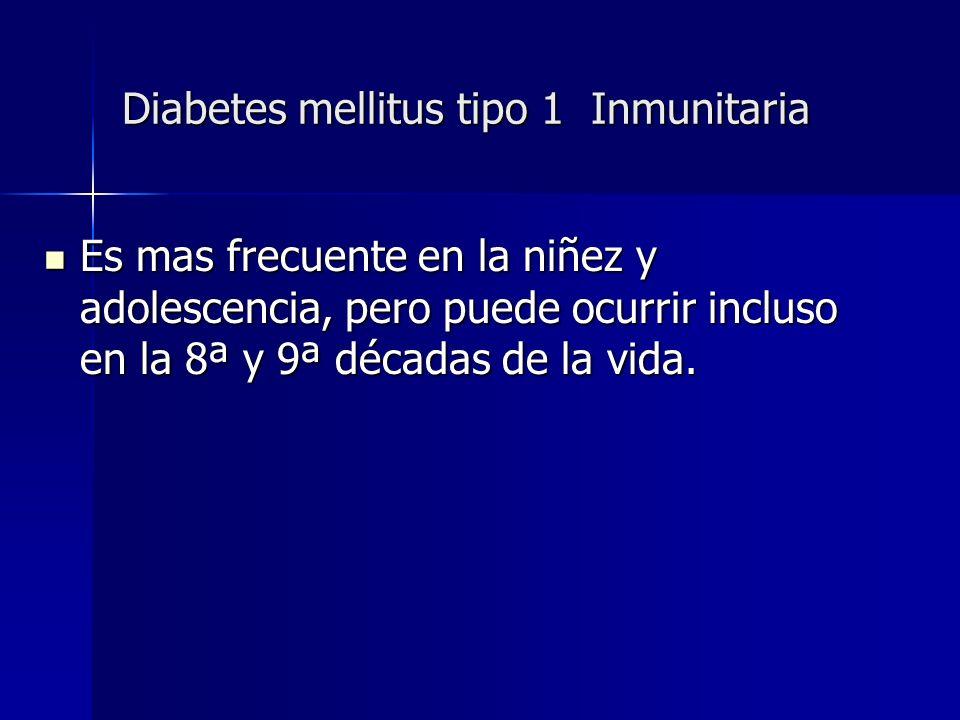 Diabetes mellitus tipo 1 Inmunitaria Es mas frecuente en la niñez y adolescencia, pero puede ocurrir incluso en la 8ª y 9ª décadas de la vida. Es mas