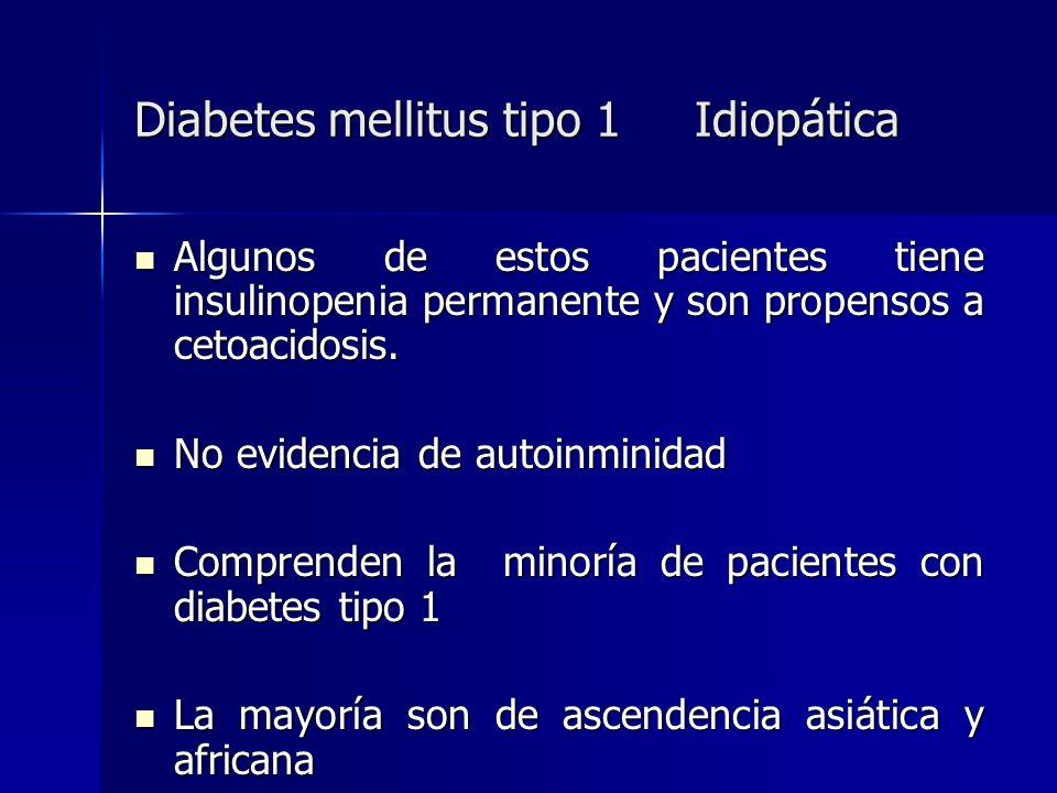 Diabetes mellitus tipo 1 Idiopática Algunos de estos pacientes tiene insulinopenia permanente y son propensos a cetoacidosis. Algunos de estos pacient