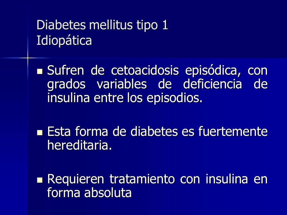 Diabetes mellitus tipo 1 Idiopática Sufren de cetoacidosis episódica, con grados variables de deficiencia de insulina entre los episodios. Sufren de c