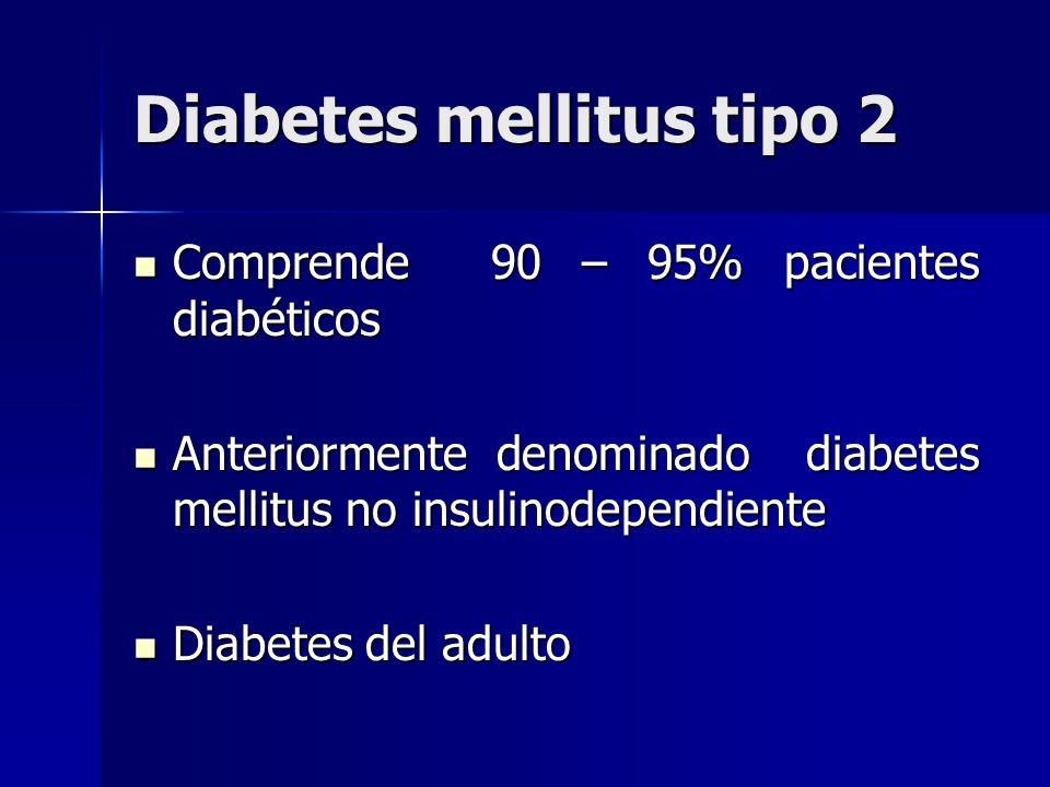 Diabetes mellitus tipo 2 Comprende 90 – 95% pacientes diabéticos Comprende 90 – 95% pacientes diabéticos Anteriormente denominado diabetes mellitus no