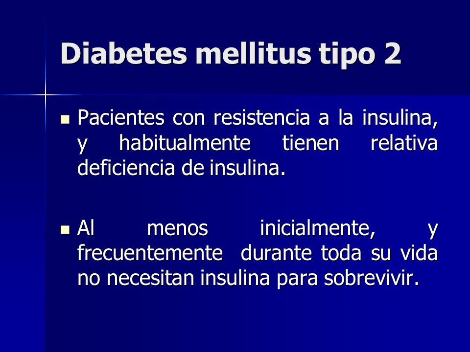 Diabetes mellitus tipo 2 Pacientes con resistencia a la insulina, y habitualmente tienen relativa deficiencia de insulina. Pacientes con resistencia a