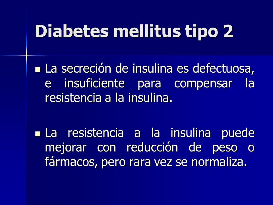 Diabetes mellitus tipo 2 La secreción de insulina es defectuosa, e insuficiente para compensar la resistencia a la insulina. La secreción de insulina