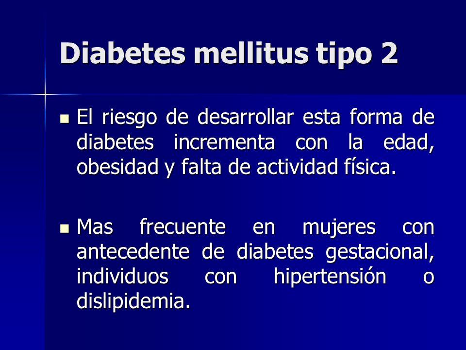 Diabetes mellitus tipo 2 El riesgo de desarrollar esta forma de diabetes incrementa con la edad, obesidad y falta de actividad física. El riesgo de de