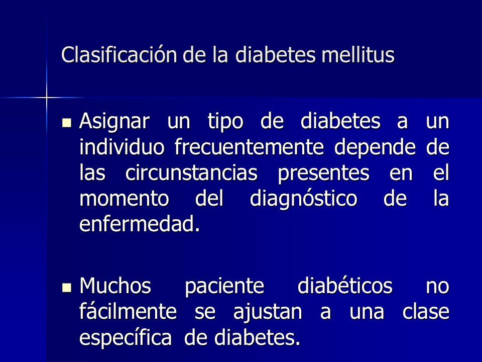 Clasificación de la diabetes mellitus Asignar un tipo de diabetes a un individuo frecuentemente depende de las circunstancias presentes en el momento