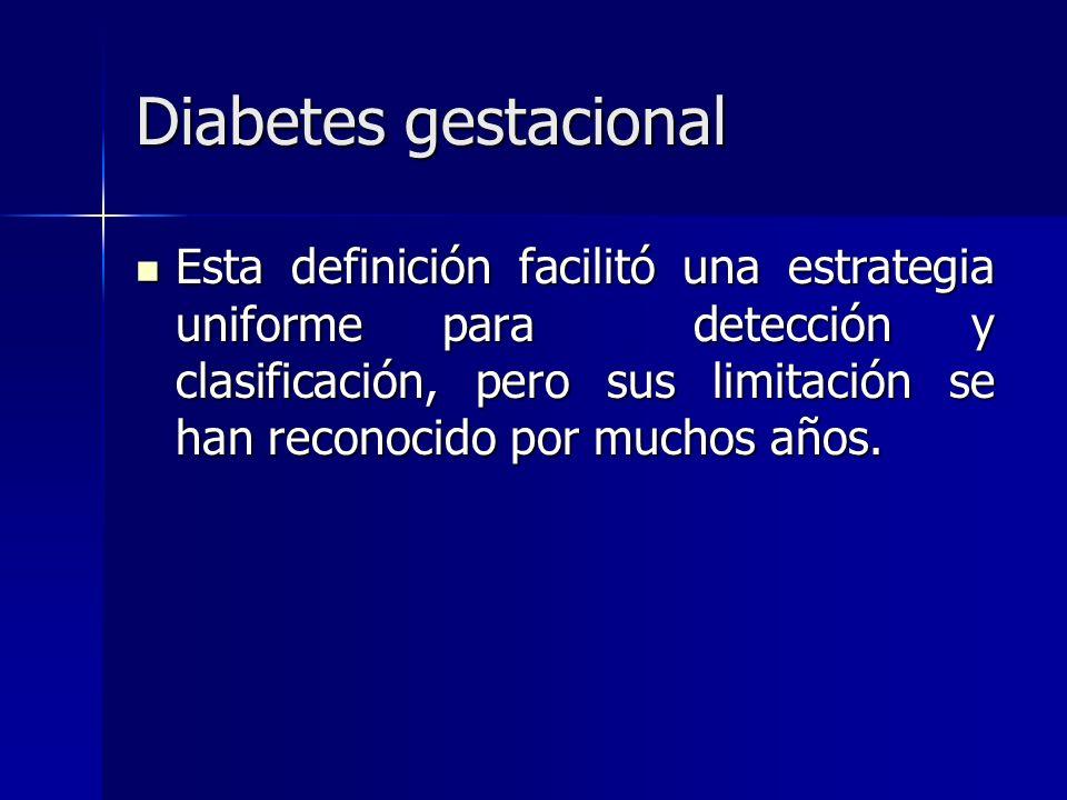 Diabetes gestacional Esta definición facilitó una estrategia uniforme para detección y clasificación, pero sus limitación se han reconocido por muchos